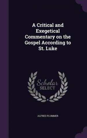 A Critical and Exegetical Commentary on the Gospel According to St. Luke