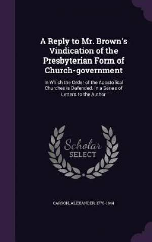 A Reply to Mr. Brown's Vindication of the Presbyterian Form of Church-Government