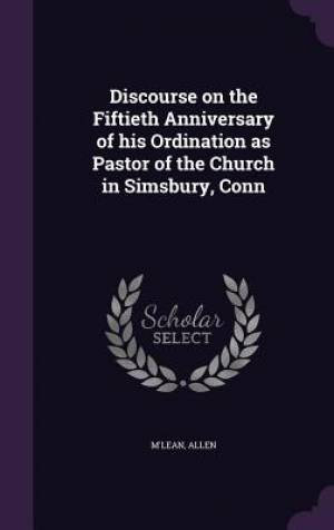 Discourse on the Fiftieth Anniversary of His Ordination as Pastor of the Church in Simsbury, Conn