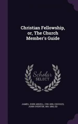 Christian Fellowship, Or, the Church Member's Guide