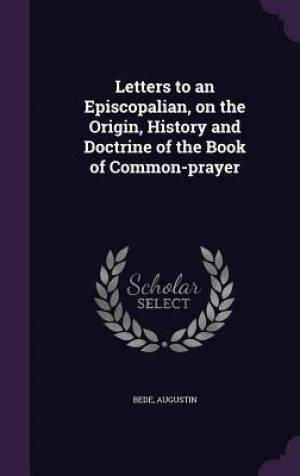 Letters to an Episcopalian, on the Origin, History and Doctrine of the Book of Common-Prayer