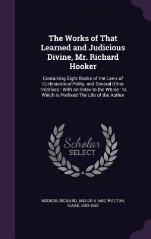 The Works of That Learned and Judicious Divine, Mr. Richard Hooker