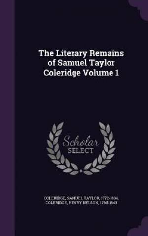 The Literary Remains of Samuel Taylor Coleridge Volume 1