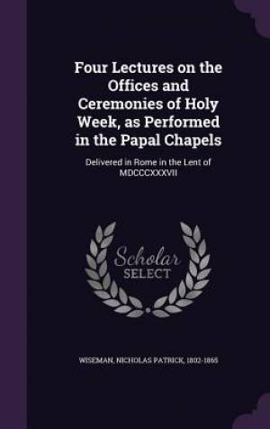 Four Lectures on the Offices and Ceremonies of Holy Week, as Performed in the Papal Chapels