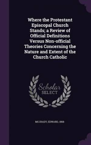 Where the Protestant Episcopal Church Stands; A Review of Official Definitions Versus Non-Official Theories Concerning the Nature and Extent of the Church Catholic