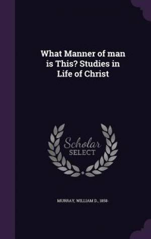 What Manner of Man Is This? Studies in Life of Christ
