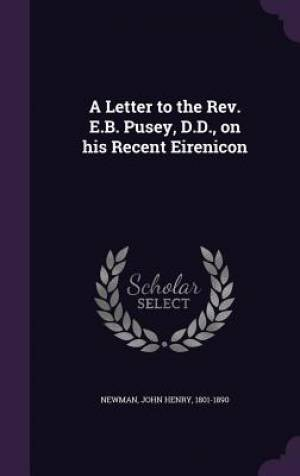 A Letter to the REV. E.B. Pusey, D.D., on His Recent Eirenicon