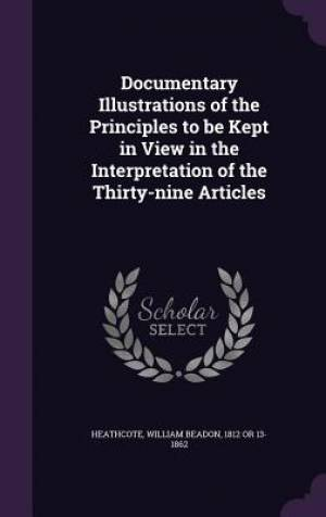 Documentary Illustrations of the Principles to Be Kept in View in the Interpretation of the Thirty-Nine Articles