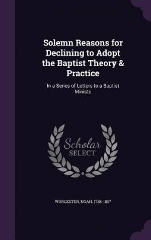 Solemn Reasons for Declining to Adopt the Baptist Theory & Practice