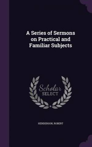A Series of Sermons on Practical and Familiar Subjects