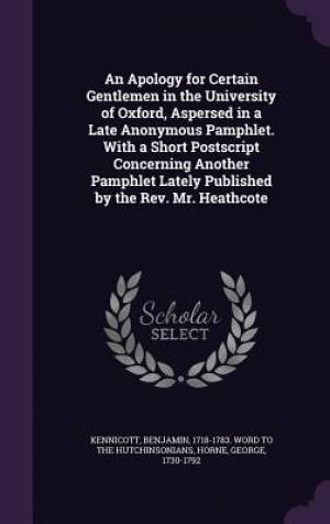 An Apology for Certain Gentlemen in the University of Oxford, Aspersed in a Late Anonymous Pamphlet. with a Short PostScript Concerning Another Pamphlet Lately Published by the REV. Mr. Heathcote
