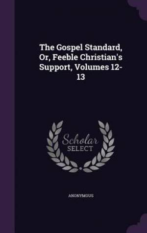 The Gospel Standard, Or, Feeble Christian's Support, Volumes 12-13