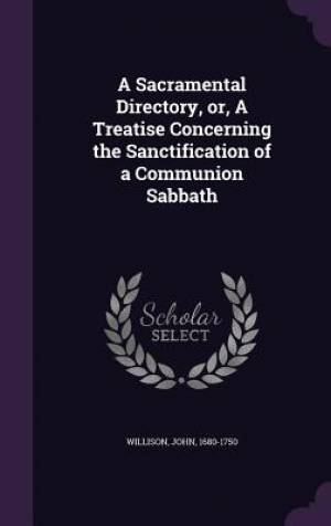 A Sacramental Directory, Or, a Treatise Concerning the Sanctification of a Communion Sabbath