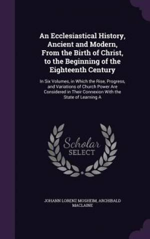 An Ecclesiastical History, Ancient and Modern, from the Birth of Christ, to the Beginning of the Eighteenth Century