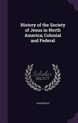 History of the Society of Jesus in North America; Colonial and Federal