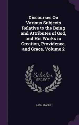 Discourses on Various Subjects Relative to the Being and Attributes of God, and His Works in Creation, Providence, and Grace, Volume 2