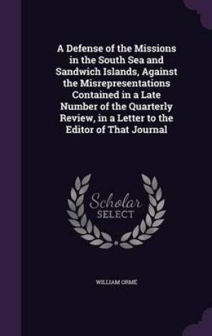 A Defense of the Missions in the South Sea and Sandwich Islands, Against the Misrepresentations Contained in a Late Number of the Quarterly Review, in a Letter to the Editor of That Journal