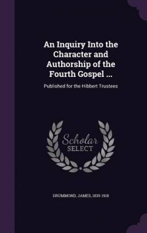An Inquiry Into the Character and Authorship of the Fourth Gospel ...