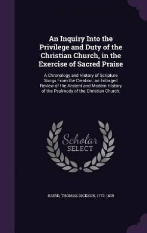 An Inquiry Into the Privilege and Duty of the Christian Church, in the Exercise of Sacred Praise