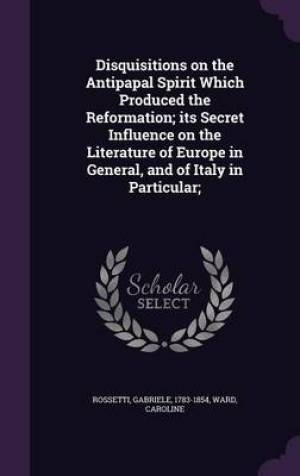 Disquisitions on the Antipapal Spirit Which Produced the Reformation; Its Secret Influence on the Literature of Europe in General, and of Italy in Particular;