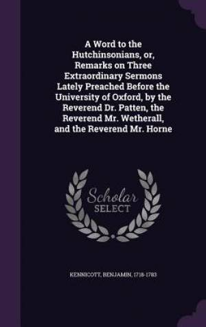 A Word to the Hutchinsonians, Or, Remarks on Three Extraordinary Sermons Lately Preached Before the University of Oxford, by the Reverend Dr. Patten, the Reverend Mr. Wetherall, and the Reverend Mr. Horne