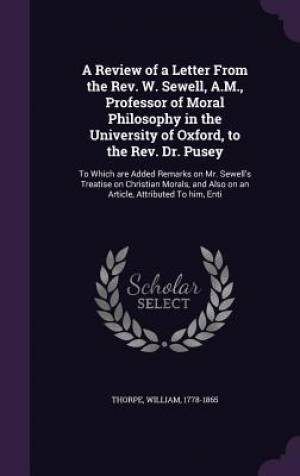 A Review of a Letter from the REV. W. Sewell, A.M., Professor of Moral Philosophy in the University of Oxford, to the REV. Dr. Pusey