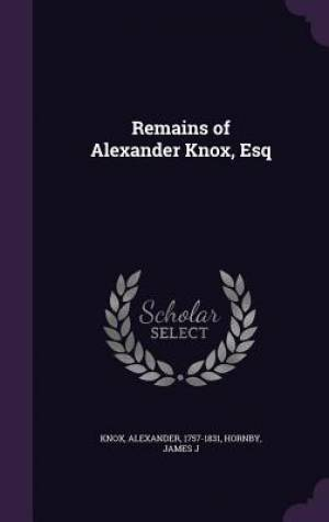 Remains of Alexander Knox, Esq