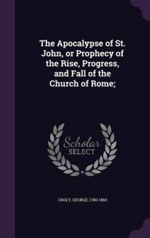 The Apocalypse of St. John, or Prophecy of the Rise, Progress, and Fall of the Church of Rome;