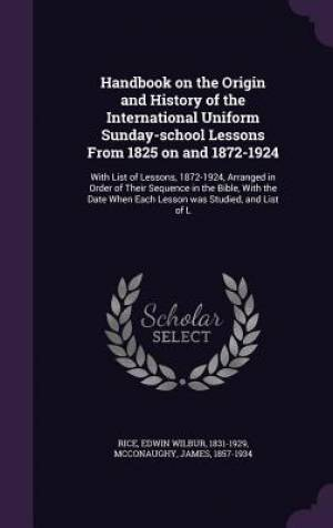 Handbook on the Origin and History of the International Uniform Sunday-School Lessons from 1825 on and 1872-1924