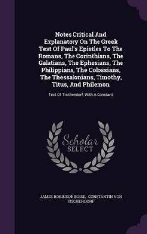 Notes Critical and Explanatory on the Greek Text of Paul's Epistles to the Romans, the Corinthians, the Galatians, the Ephesians, the Philippians, the Colossians, the Thessalonians, Timothy, Titus, and Philemon
