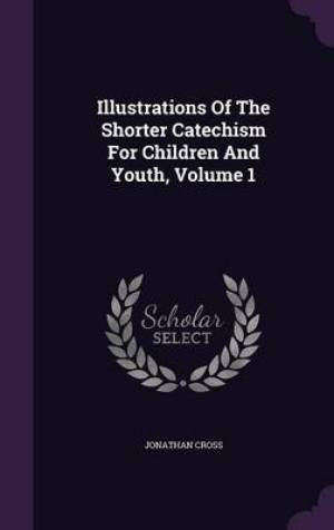 Illustrations of the Shorter Catechism for Children and Youth, Volume 1