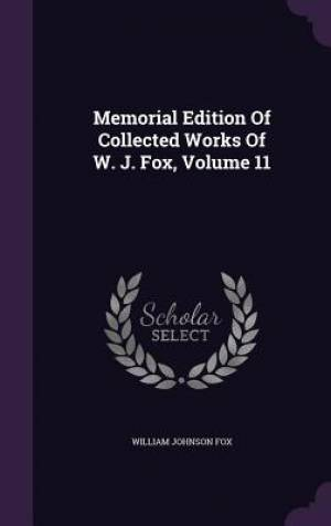 Memorial Edition of Collected Works of W. J. Fox, Volume 11