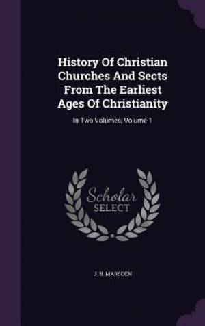 History of Christian Churches and Sects from the Earliest Ages of Christianity