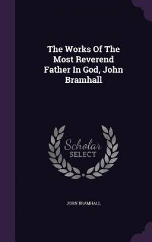The Works of the Most Reverend Father in God, John Bramhall