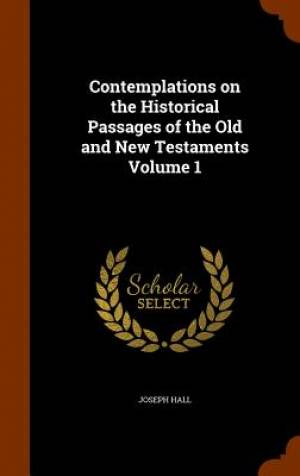 Contemplations on the Historical Passages of the Old and New Testaments Volume 1
