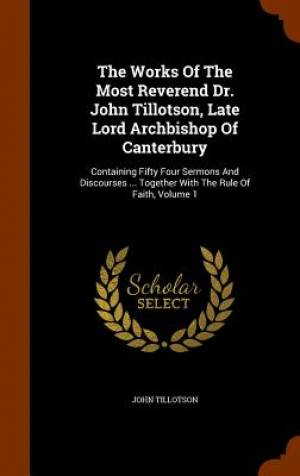 The Works of the Most Reverend Dr. John Tillotson, Late Lord Archbishop of Canterbury