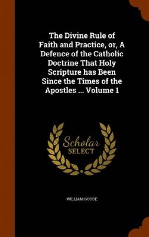 The Divine Rule of Faith and Practice, Or, a Defence of the Catholic Doctrine That Holy Scripture Has Been Since the Times of the Apostles ... Volume 1