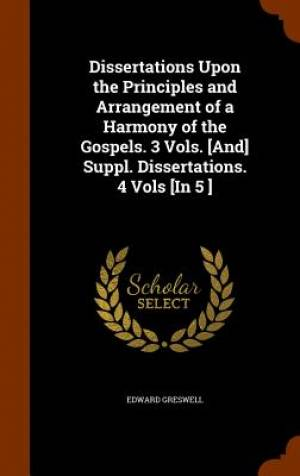 Dissertations Upon the Principles and Arrangement of a Harmony of the Gospels. 3 Vols. [And] Suppl. Dissertations. 4 Vols [In 5 ]