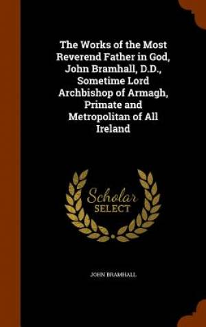 The Works of the Most Reverend Father in God, John Bramhall, D.D., Sometime Lord Archbishop of Armagh, Primate and Metropolitan of All Ireland