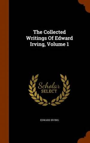 The Collected Writings of Edward Irving, Volume 1