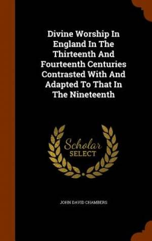 Divine Worship in England in the Thirteenth and Fourteenth Centuries Contrasted with and Adapted to That in the Nineteenth