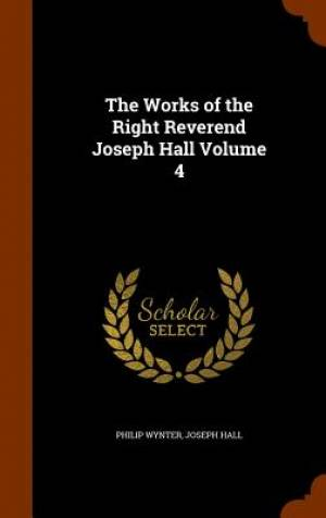 The Works of the Right Reverend Joseph Hall Volume 4