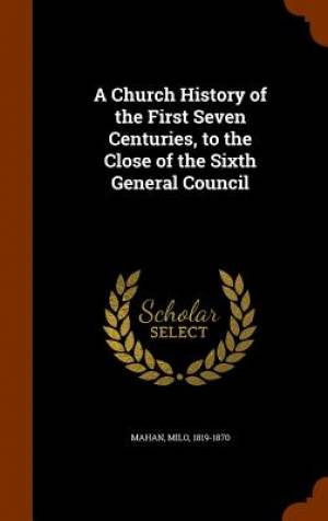 A Church History of the First Seven Centuries, to the Close of the Sixth General Council