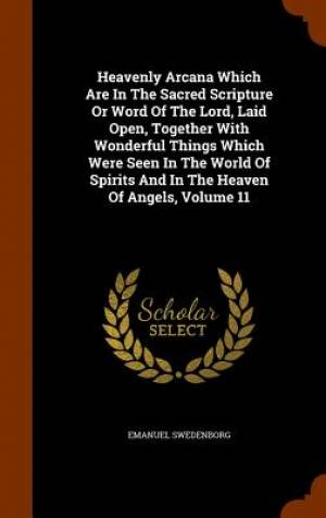 Heavenly Arcana Which Are in the Sacred Scripture or Word of the Lord, Laid Open, Together with Wonderful Things Which Were Seen in the World of Spirits and in the Heaven of Angels, Volume 11