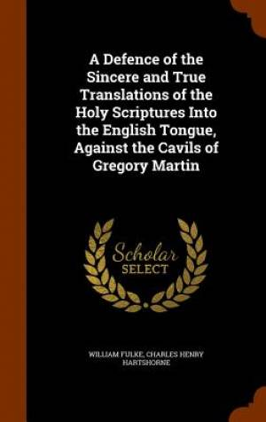 A Defence of the Sincere and True Translations of the Holy Scriptures Into the English Tongue, Against the Cavils of Gregory Martin