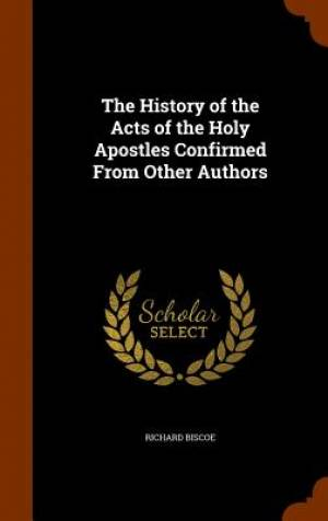 The History of the Acts of the Holy Apostles Confirmed from Other Authors