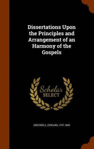 Dissertations Upon the Principles and Arrangement of an Harmony of the Gospels