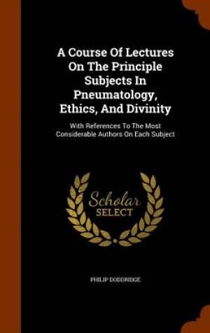 A Course of Lectures on the Principle Subjects in Pneumatology, Ethics, and Divinity