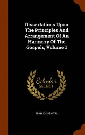 Dissertations Upon the Principles and Arrangement of an Harmony of the Gospels, Volume 1