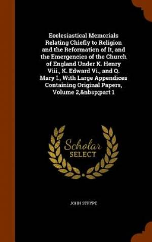 Ecclesiastical Memorials Relating Chiefly to Religion and the Reformation of It, and the Emergencies of the Church of England Under K. Henry VIII., K. Edward VI., and Q. Mary I., with Large Appendices Containing Original Papers, Volume 2, Part 1